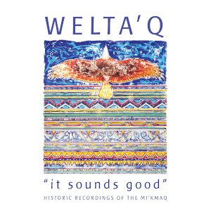 Welta'q-It Sounds Good: Historic Recordings of the Mi'kmaq